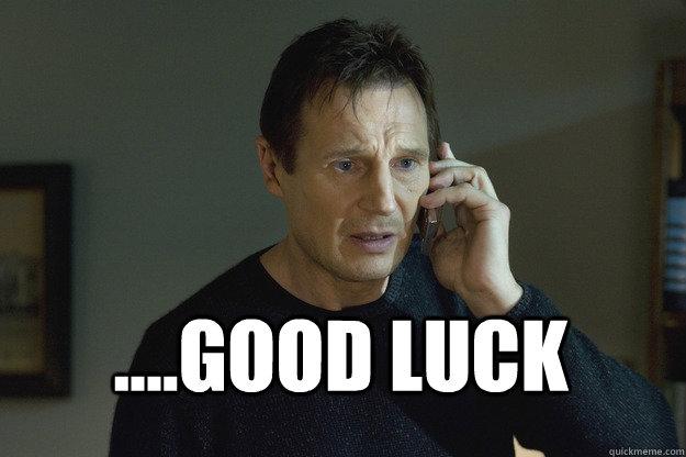 Good Luck Liam Neeson